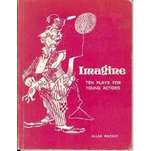 Imagine: Ten Plays For Young Actors: Allan Mackay, Author