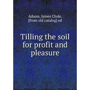 Tilling the soil for profit and pleasure James Clyde, [from old