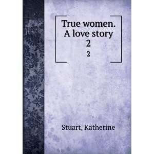 True women. A love story. 2 Katherine Stuart Books
