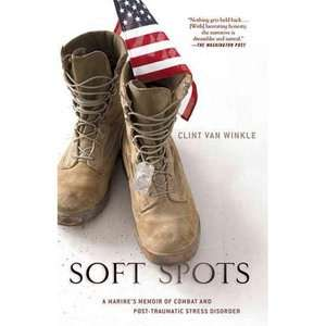 Soft Spots A Marines Memoir of Combat and Post Traumatic Stress