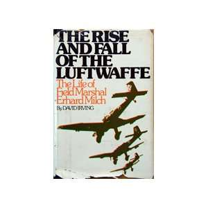 The Rise and Fall of the Luftwaffe the Life of Field Marshall Erhard